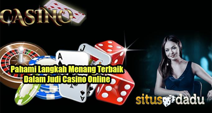Pahami Langkah Menang Terbaik Dalam Judi Casino Online